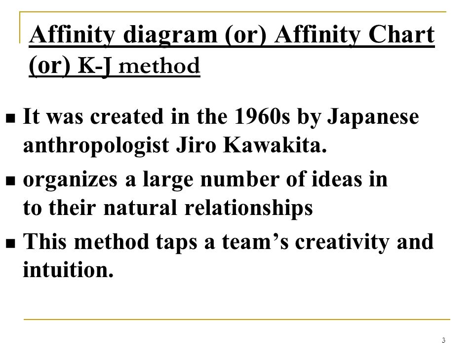 3 Affinity diagram (or) Affinity Chart (or) K-J method It was created in the 1960s by Japanese anthropologist Jiro Kawakita. organizes a large number