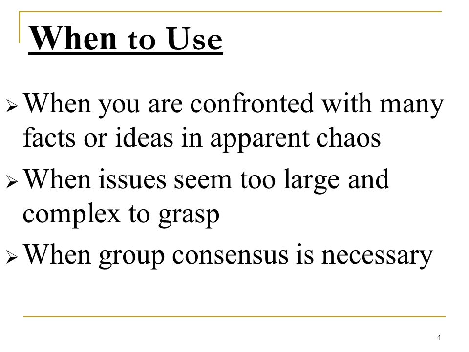 4 When to Use When you are confronted with many facts or ideas in apparent chaos When issues seem too large and complex to grasp When group consensus