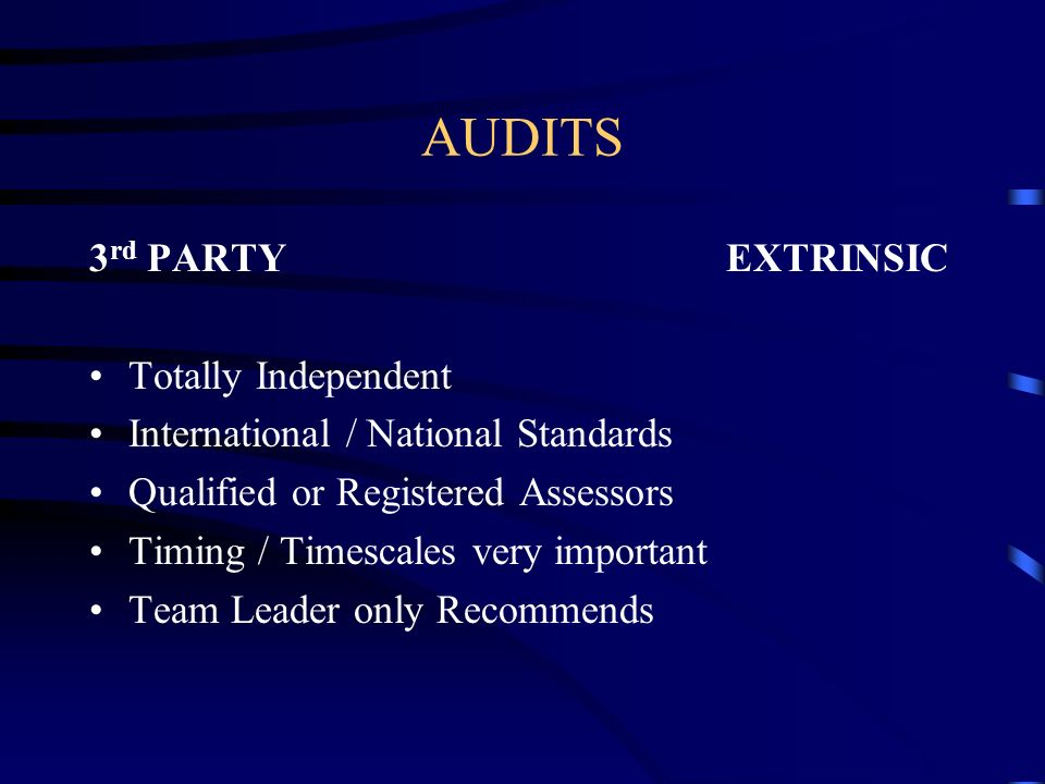 AUDITS 3 rd PARTY EXTRINSIC Totally Independent International / National Standards Qualified or Registered Assessors Timing / Timescales very importan