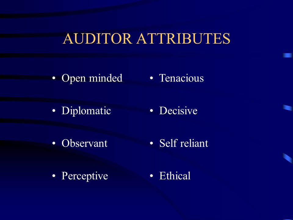 AUDITOR ATTRIBUTES Open minded Tenacious Diplomatic Decisive Observant Self reliant Perceptive Ethical