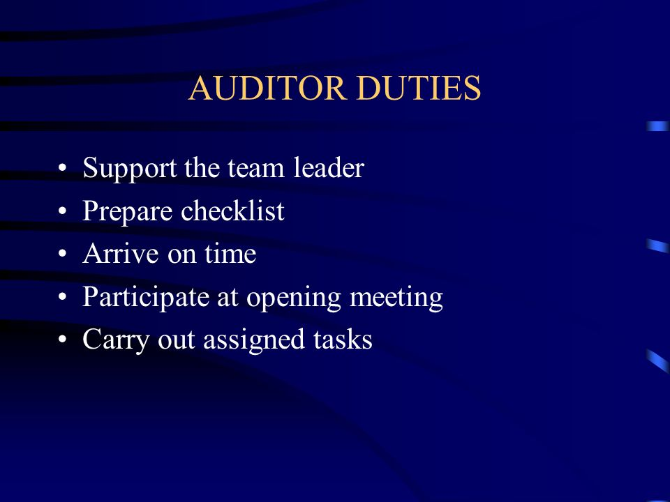 AUDITOR DUTIES Support the team leader Prepare checklist Arrive on time Participate at opening meeting Carry out assigned tasks