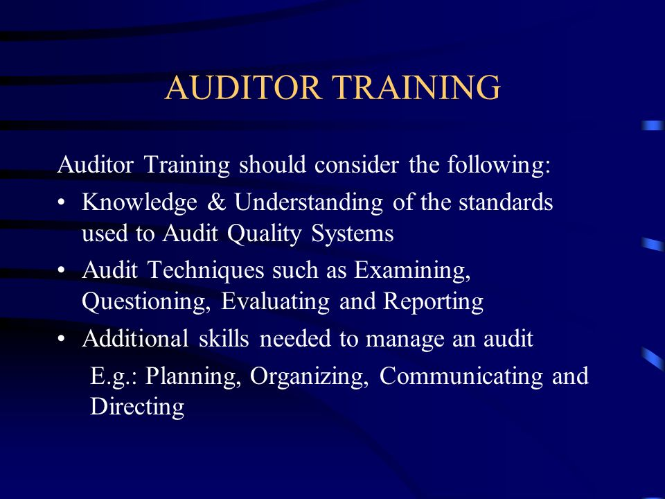 AUDITOR TRAINING Auditor Training should consider the following: Knowledge & Understanding of the standards used to Audit Quality Systems Audit Techni