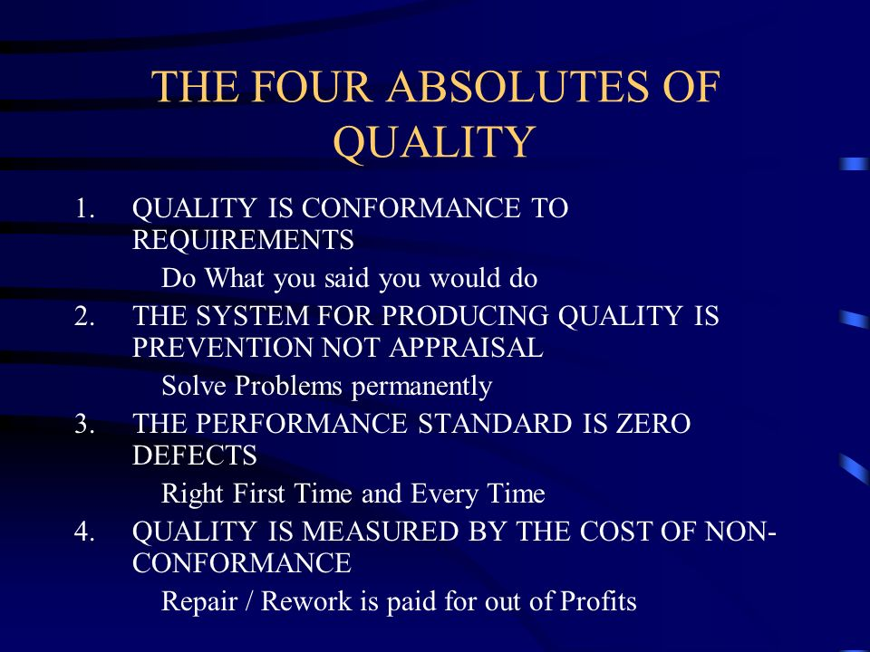 THE FOUR ABSOLUTES OF QUALITY 1.QUALITY IS CONFORMANCE TO REQUIREMENTS Do What you said you would do 2.THE SYSTEM FOR PRODUCING QUALITY IS PREVENTION