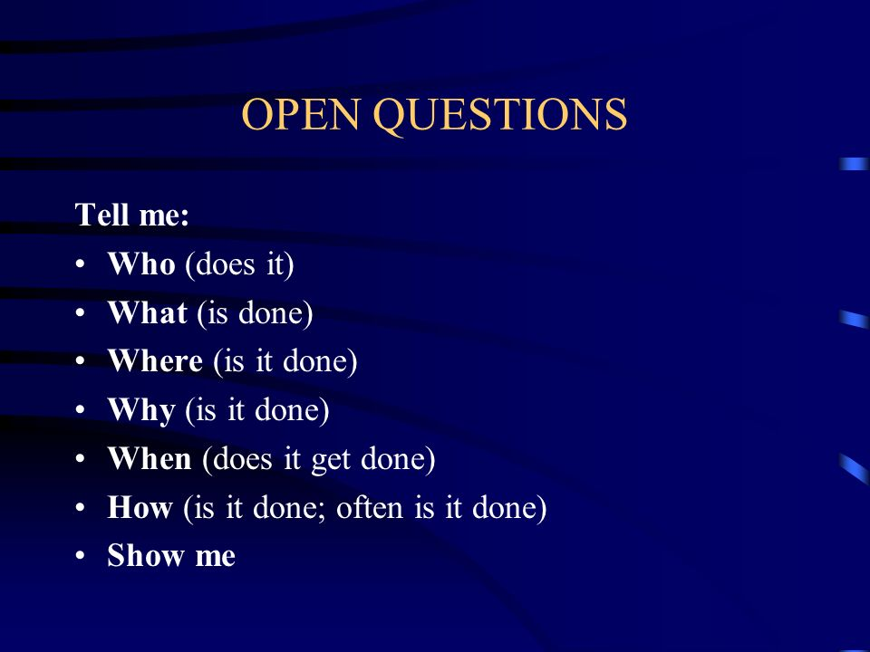 OPEN QUESTIONS Tell me: Who (does it) What (is done) Where (is it done) Why (is it done) When (does it get done) How (is it done; often is it done) Sh