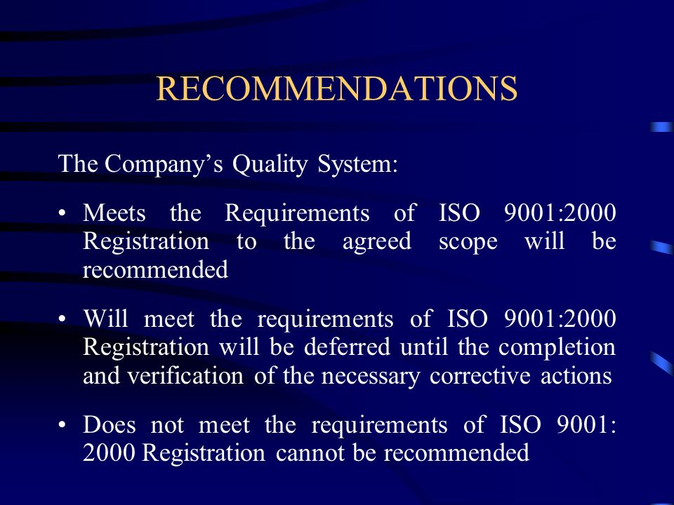 RECOMMENDATIONS The Companys Quality System: Meets the Requirements of ISO 9001:2000 Registration to the agreed scope will be recommended Will meet th