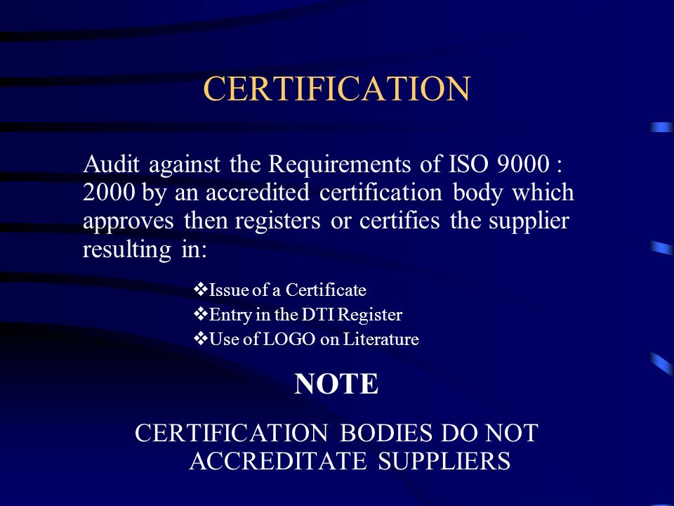 CERTIFICATION Audit against the Requirements of ISO 9000 : 2000 by an accredited certification body which approves then registers or certifies the sup
