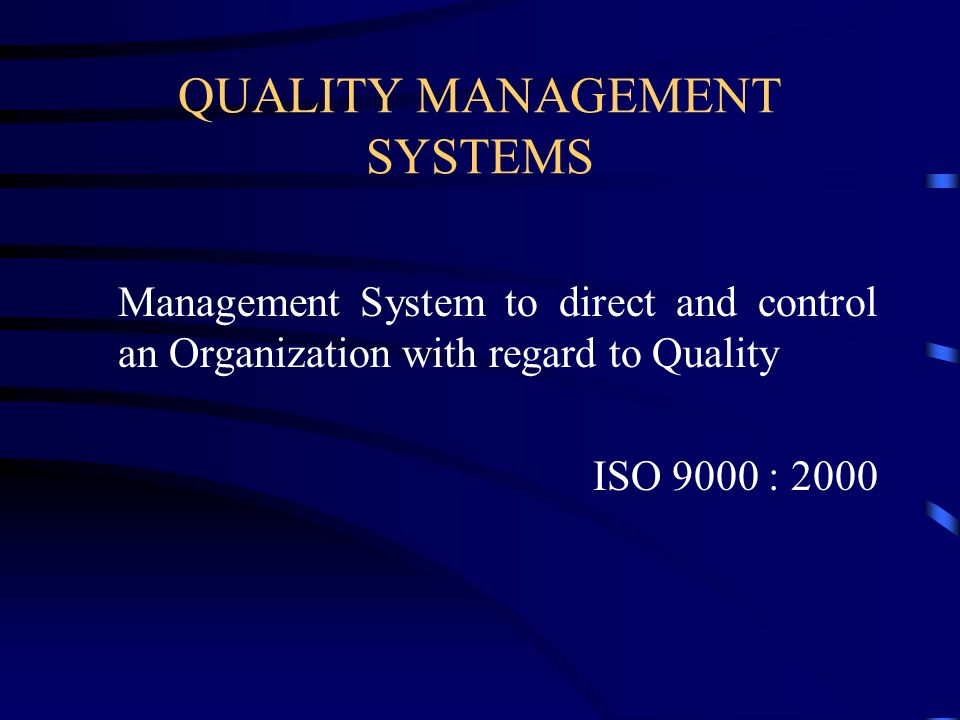 QUALITY MANAGEMENT SYSTEMS Management System to direct and control an Organization with regard to Quality ISO 9000 : 2000