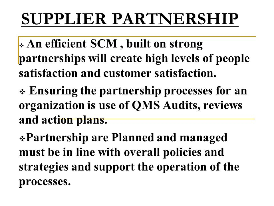 SUPPLIER PARTNERSHIP An efficient SCM, built on strong partnerships will create high levels of people satisfaction and customer satisfaction. Ensuring