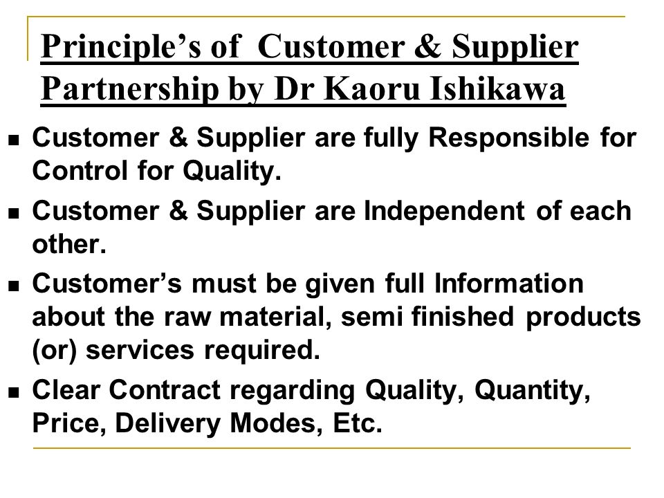 Principles of Customer & Supplier Partnership by Dr Kaoru Ishikawa Customer & Supplier are fully Responsible for Control for Quality. Customer & Suppl