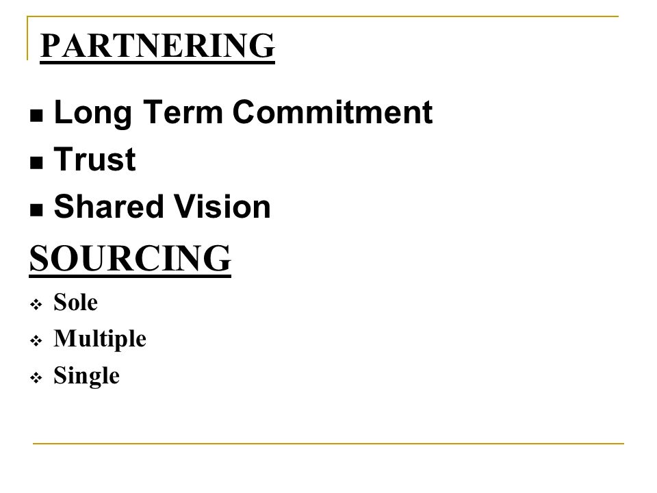 PARTNERING Long Term Commitment Trust Shared Vision SOURCING Sole Multiple Single