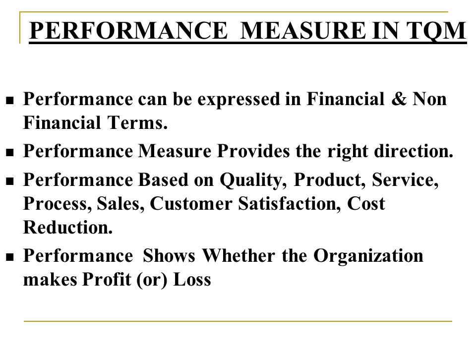 Performance can be expressed in Financial & Non Financial Terms. Performance Measure Provides the right direction. Performance Based on Quality, Produ