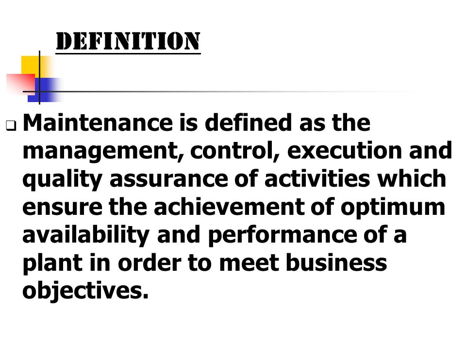 Definition Maintenance is defined as the management, control, execution and quality assurance of activities which ensure the achievement of optimum av