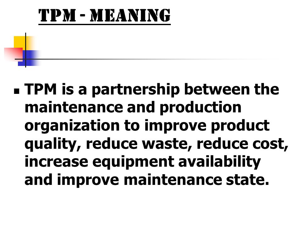 TPM - Meaning TPM is a partnership between the maintenance and production organization to improve product quality, reduce waste, reduce cost, increase