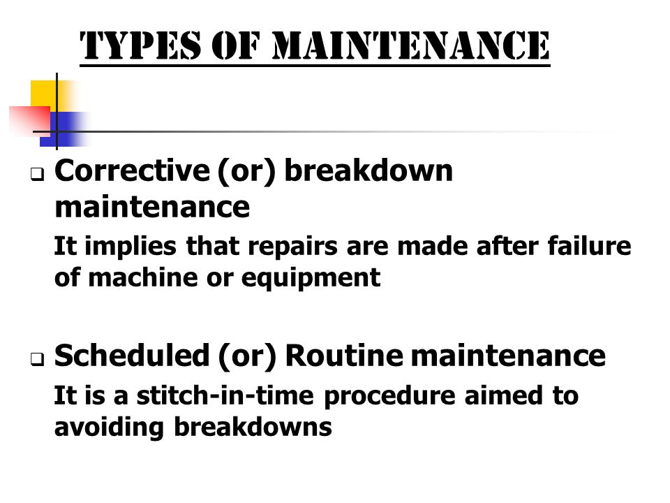 TYPES OF MAINTENANCE Corrective (or) breakdown maintenance It implies that repairs are made after failure of machine or equipment Scheduled (or) Routi