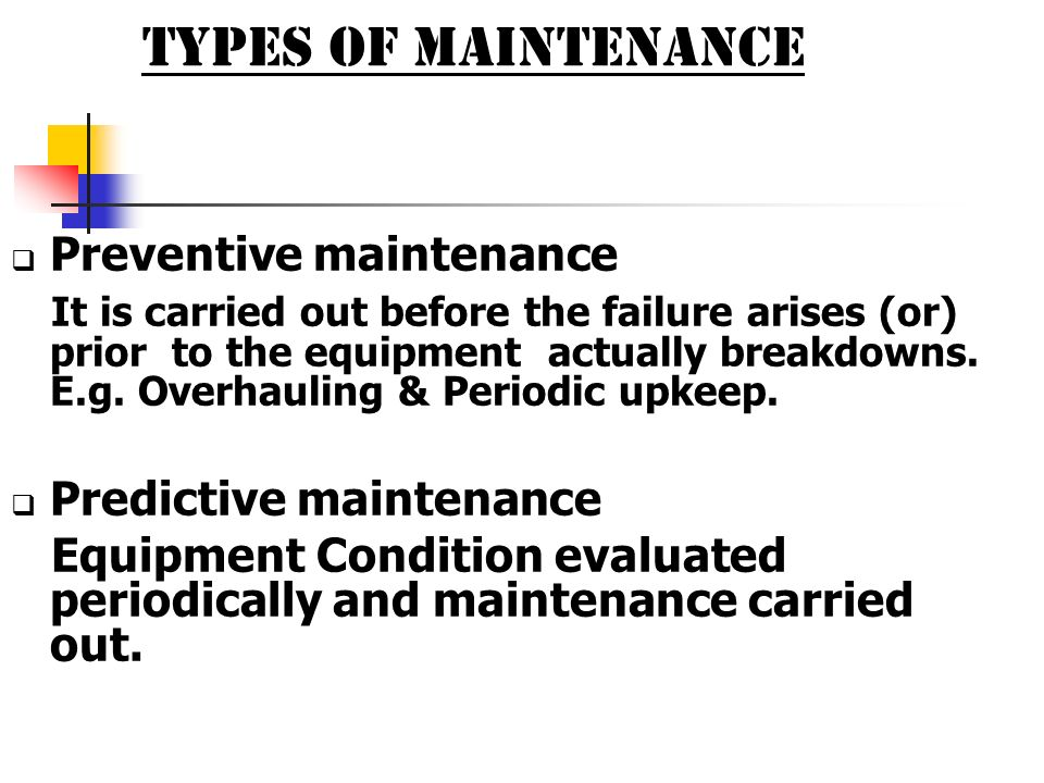 TYPES OF MAINTENANCE Preventive maintenance It is carried out before the failure arises (or) prior to the equipment actually breakdowns. E.g. Overhaul
