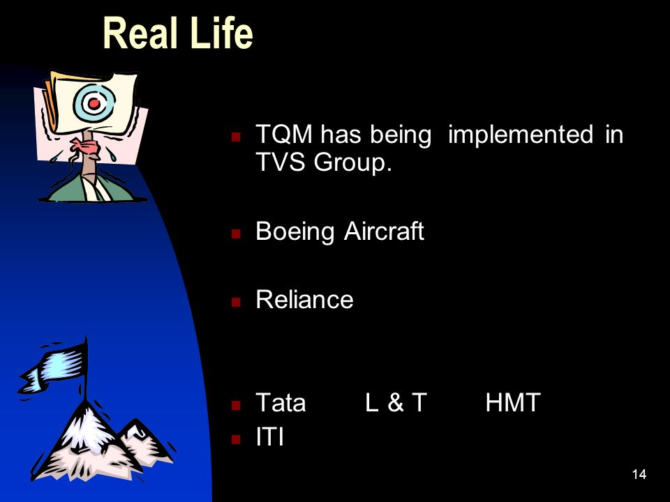 14 Real Life TQM has being implemented in TVS Group. Boeing Aircraft Reliance Tata L & T HMT ITI