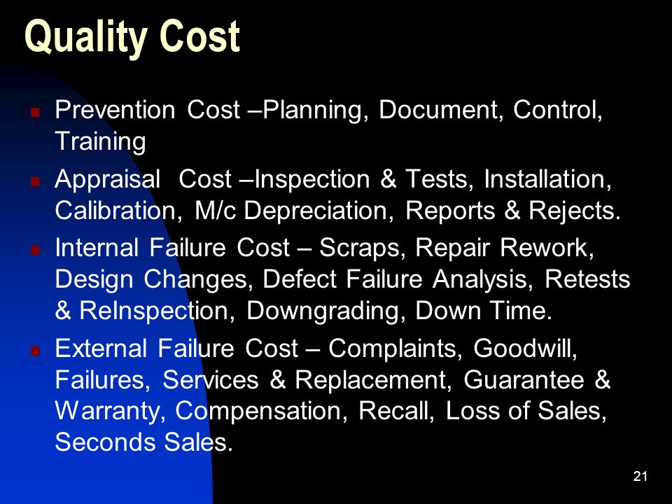 21 Quality Cost Prevention Cost –Planning, Document, Control, Training Appraisal Cost –Inspection & Tests, Installation, Calibration, M/c Depreciation
