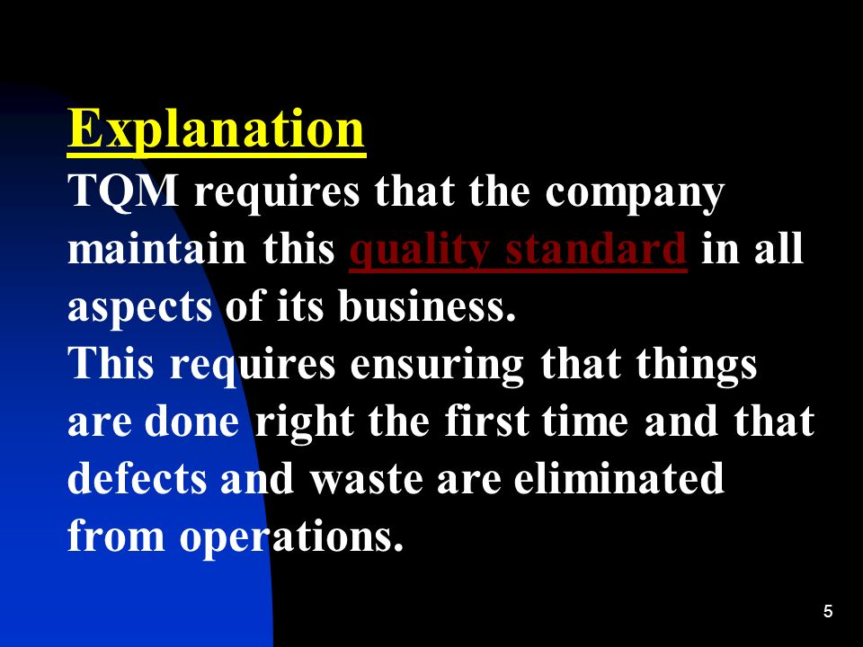 5 Explanation TQM requires that the company maintain this quality standard in all aspects of its business.quality standard This requires ensuring that