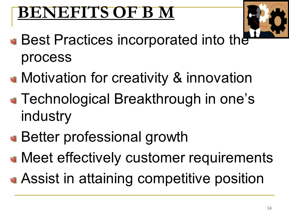 16 BENEFITS OF B M Best Practices incorporated into the process Motivation for creativity & innovation Technological Breakthrough in ones industry Better professional growth Meet effectively customer requirements Assist in attaining competitive position