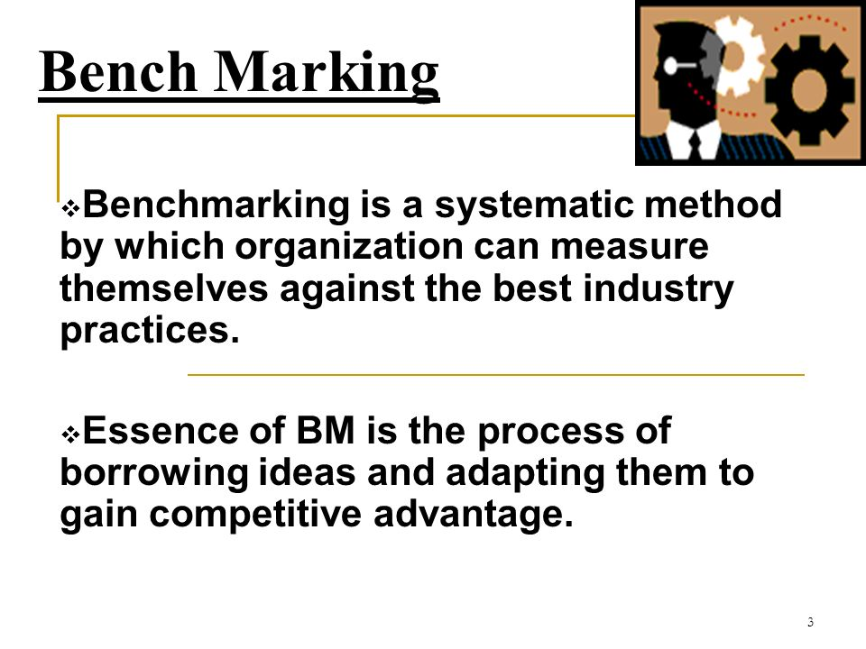 3 Bench Marking Benchmarking is a systematic method by which organization can measure themselves against the best industry practices.