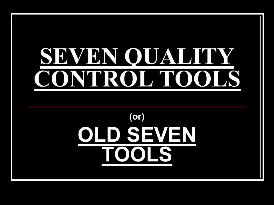 SEVEN QUALITY CONTROL TOOLS (or) OLD SEVEN TOOLS