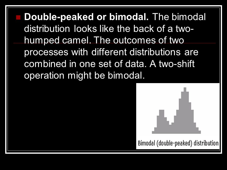 Double-peaked or bimodal. The bimodal distribution looks like the back of a two- humped camel. The outcomes of two processes with different distributi