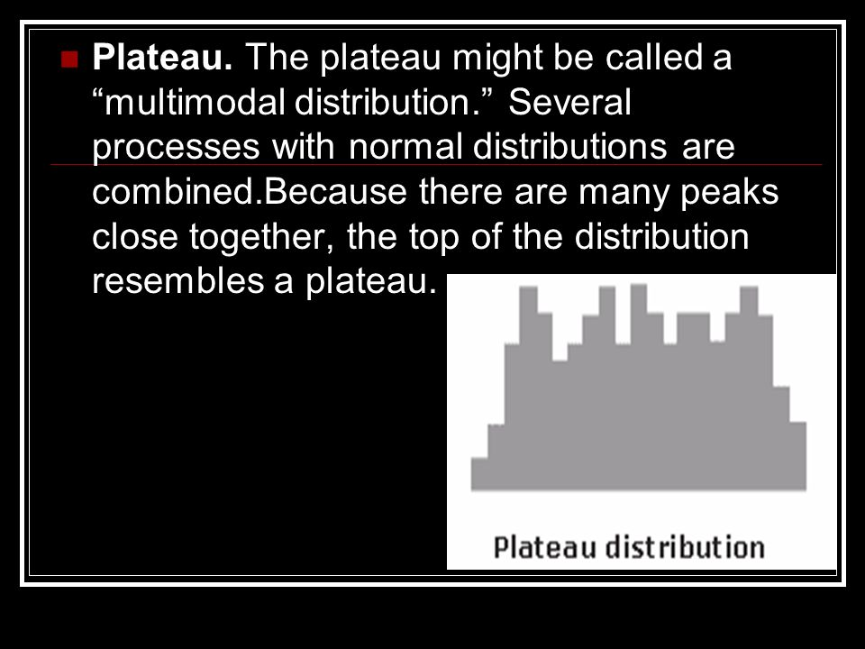 Plateau. The plateau might be called a multimodal distribution. Several processes with normal distributions are combined.Because there are many peaks