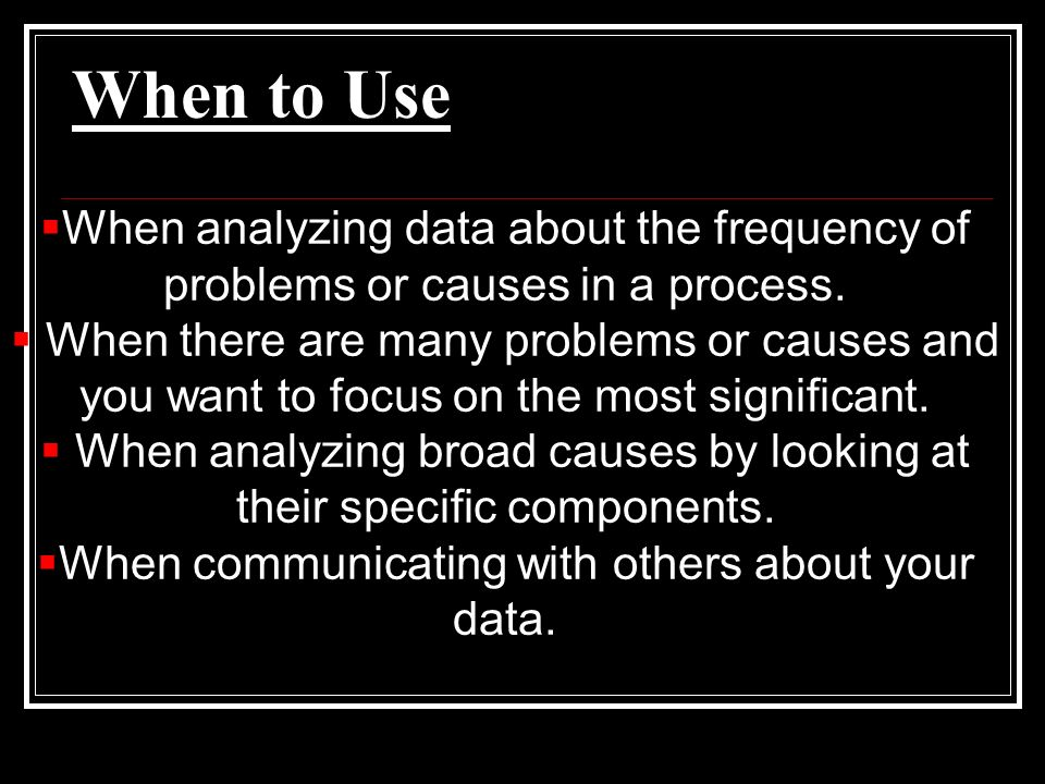 When to Use When analyzing data about the frequency of problems or causes in a process. When there are many problems or causes and you want to focus o