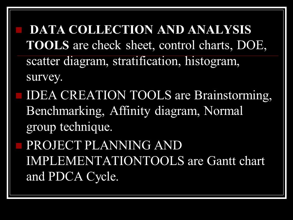 DATA COLLECTION AND ANALYSIS TOOLS are check sheet, control charts, DOE, scatter diagram, stratification, histogram, survey. IDEA CREATION TOOLS are B