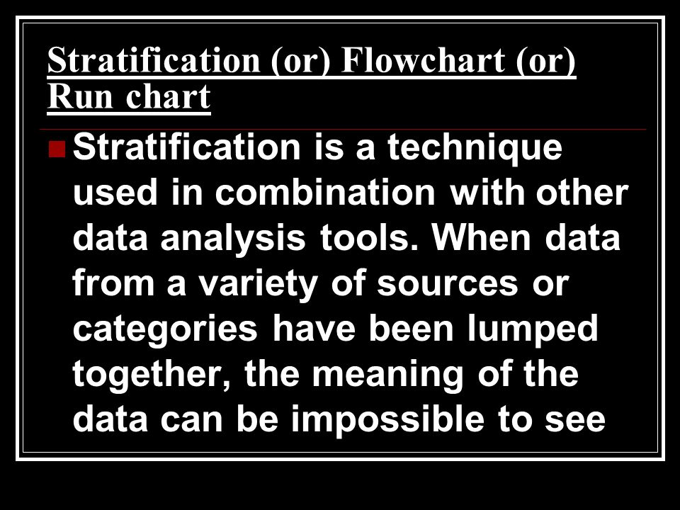 Stratification (or) Flowchart (or) Run chart Stratification is a technique used in combination with other data analysis tools. When data from a variet