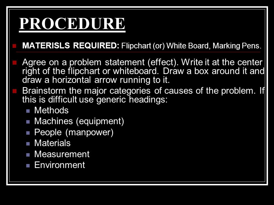PROCEDURE MATERISLS REQUIRED: Flipchart (or) White Board, Marking Pens. Agree on a problem statement (effect). Write it at the center right of the fli