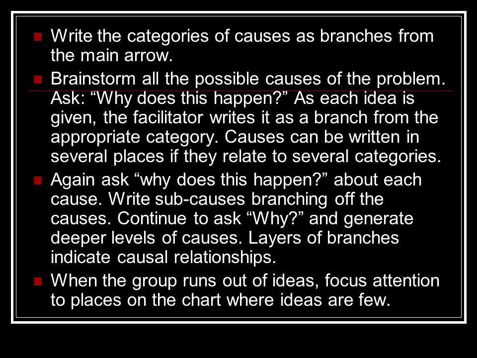 Write the categories of causes as branches from the main arrow. Brainstorm all the possible causes of the problem. Ask: Why does this happen? As each