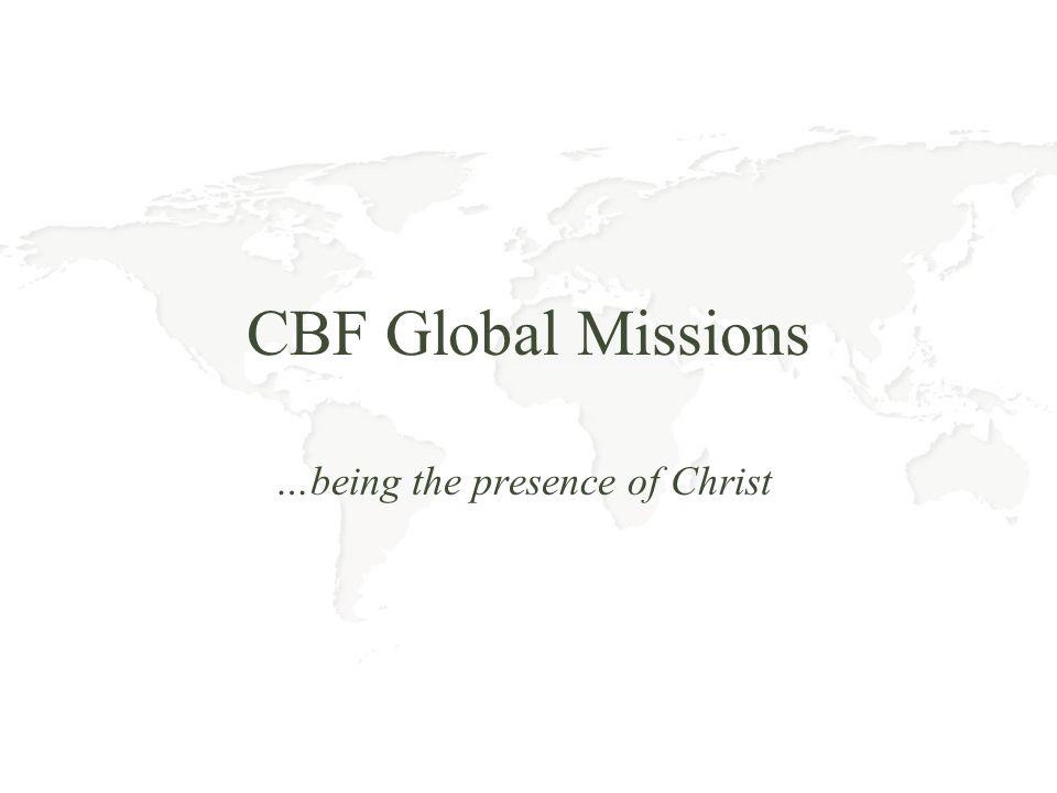 CBF Global Missions Our purpose is to introduce people to Jesus by both word and deed, and our primary focus is on some of the worlds most neglected peoples.