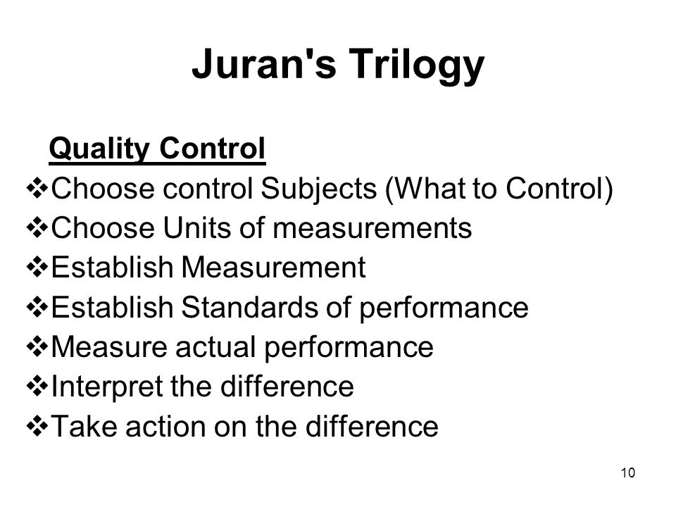 10 Juran s Trilogy Quality Control Choose control Subjects (What to Control) Choose Units of measurements Establish Measurement Establish Standards of performance Measure actual performance Interpret the difference Take action on the difference