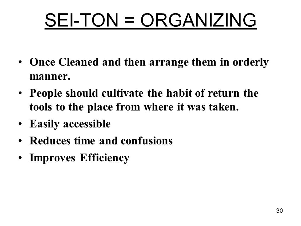 30 SEI-TON = ORGANIZING Once Cleaned and then arrange them in orderly manner.