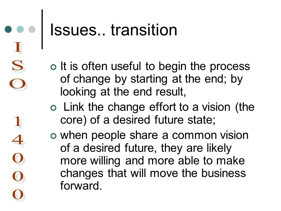 Issues.. transition It is often useful to begin the process of change by starting at the end; by looking at the end result, Link the change effort to