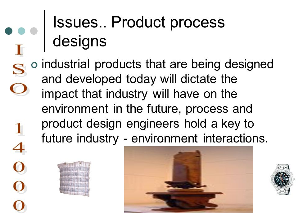 Issues.. Product process designs industrial products that are being designed and developed today will dictate the impact that industry will have on th