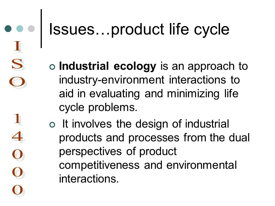 Issues…product life cycle Industrial ecology is an approach to industry-environment interactions to aid in evaluating and minimizing life cycle proble