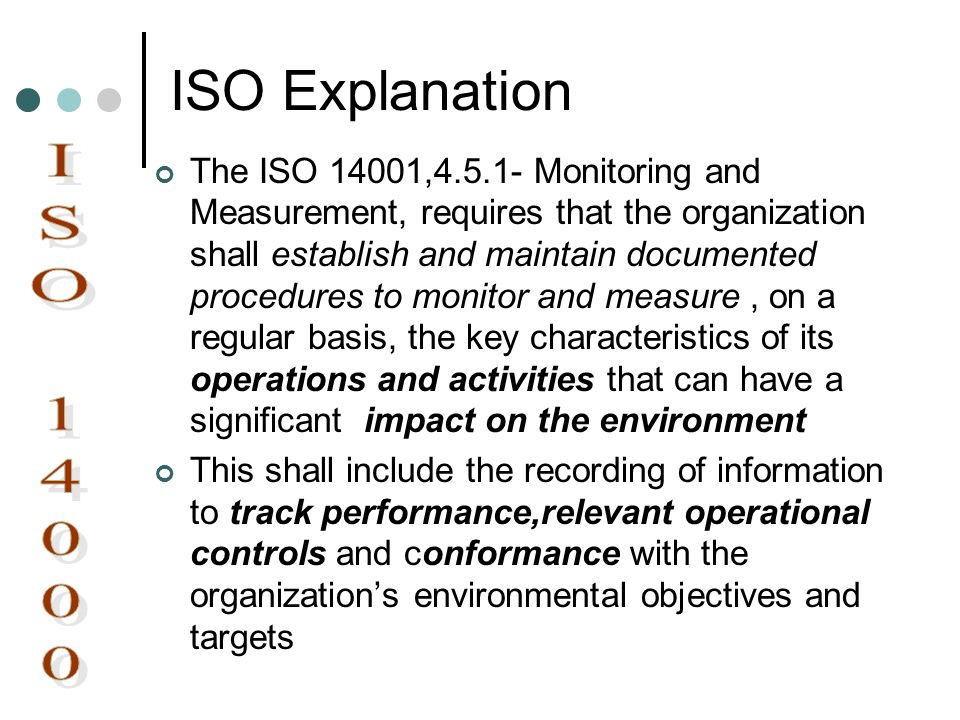 ISO Explanation The ISO 14001,4.5.1- Monitoring and Measurement, requires that the organization shall establish and maintain documented procedures to