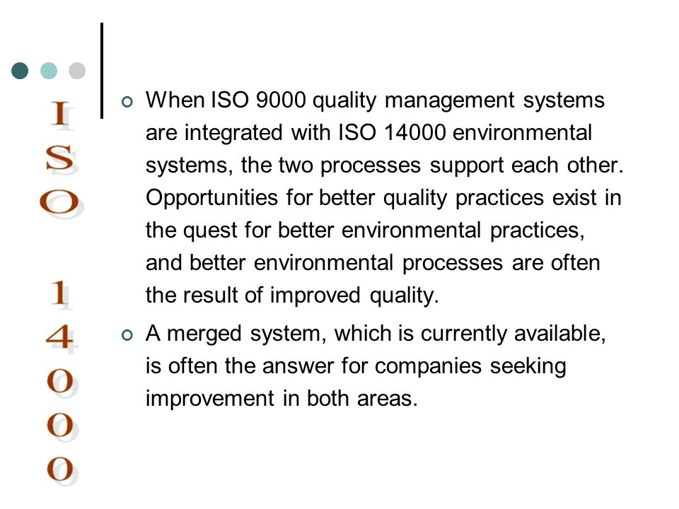 When ISO 9000 quality management systems are integrated with ISO 14000 environmental systems, the two processes support each other. Opportunities for