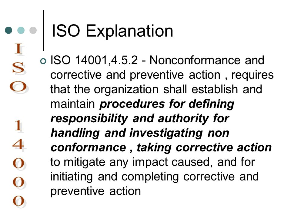 ISO Explanation ISO 14001,4.5.2 - Nonconformance and corrective and preventive action, requires that the organization shall establish and maintain pro