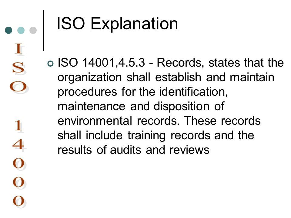 ISO Explanation ISO 14001,4.5.3 - Records, states that the organization shall establish and maintain procedures for the identification, maintenance an