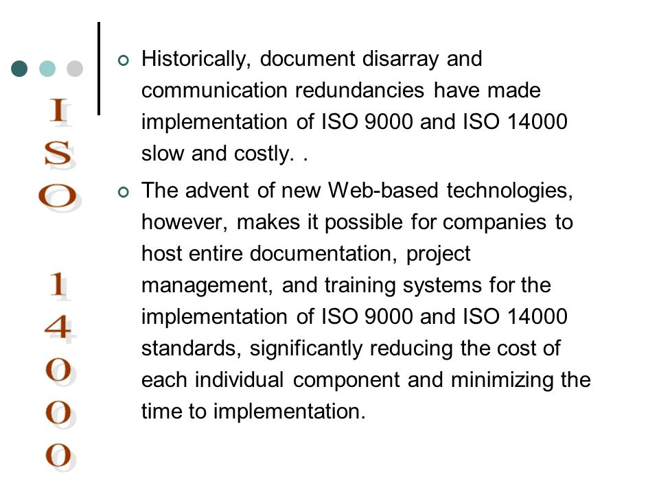 Historically, document disarray and communication redundancies have made implementation of ISO 9000 and ISO 14000 slow and costly.. The advent of new