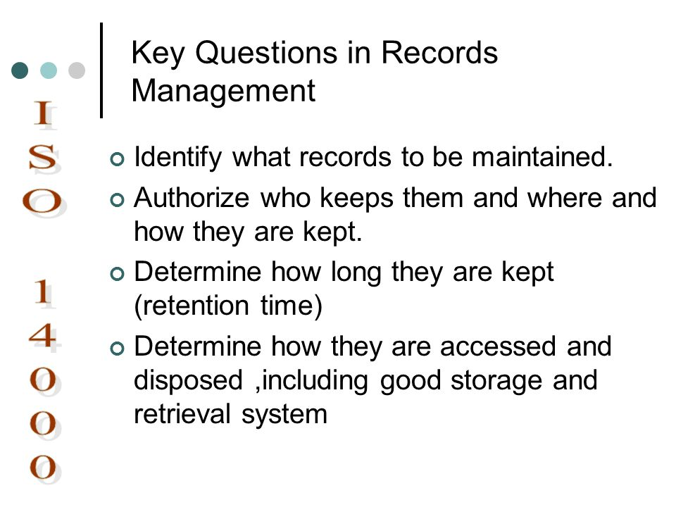 Key Questions in Records Management Identify what records to be maintained. Authorize who keeps them and where and how they are kept. Determine how lo