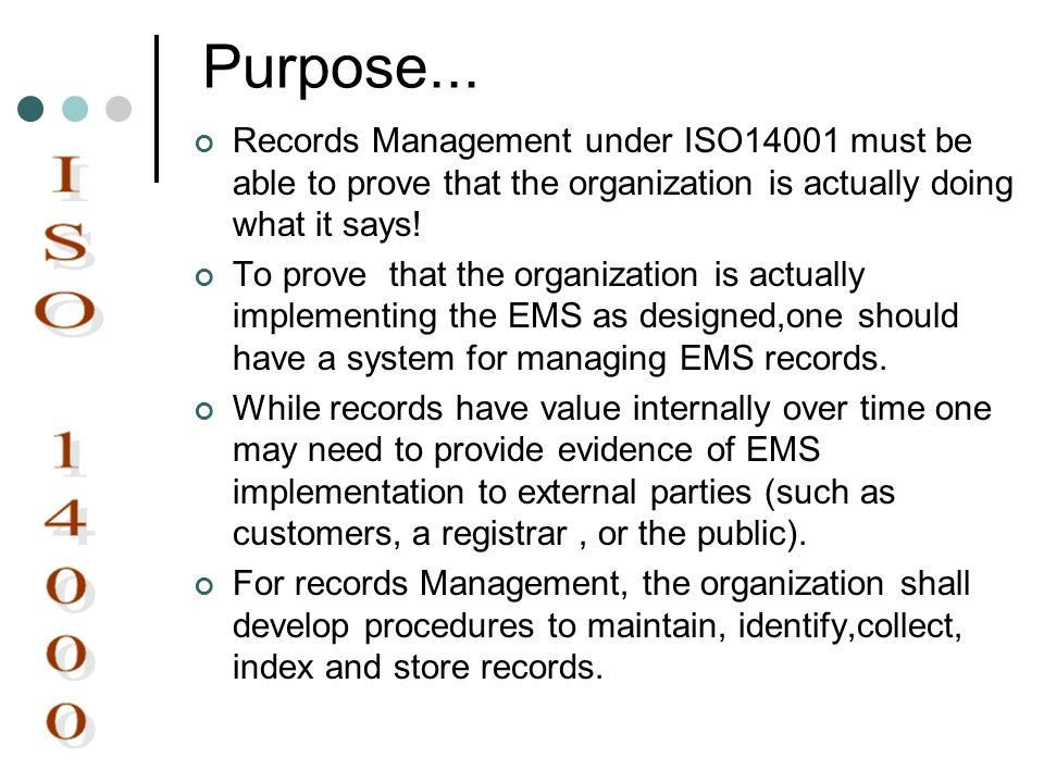 Purpose... Records Management under ISO14001 must be able to prove that the organization is actually doing what it says! To prove that the organizatio