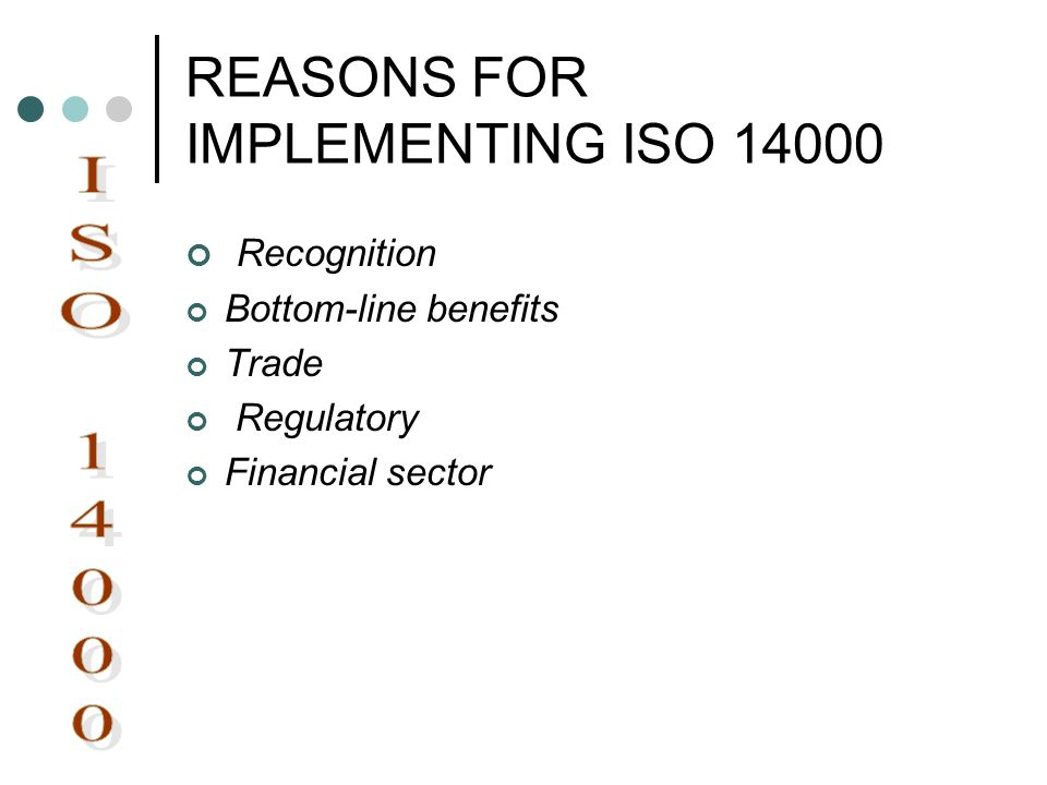 REASONS FOR IMPLEMENTING ISO 14000 Recognition Bottom-line benefits Trade Regulatory Financial sector