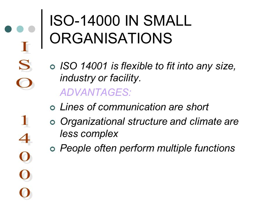 ISO-14000 IN SMALL ORGANISATIONS ISO 14001 is flexible to fit into any size, industry or facility. ADVANTAGES: Lines of communication are short Organi
