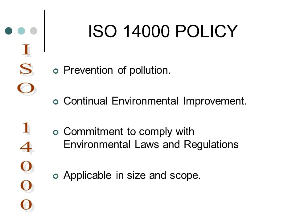 ISO 14000 POLICY Prevention of pollution. Continual Environmental Improvement. Commitment to comply with Environmental Laws and Regulations Applicable