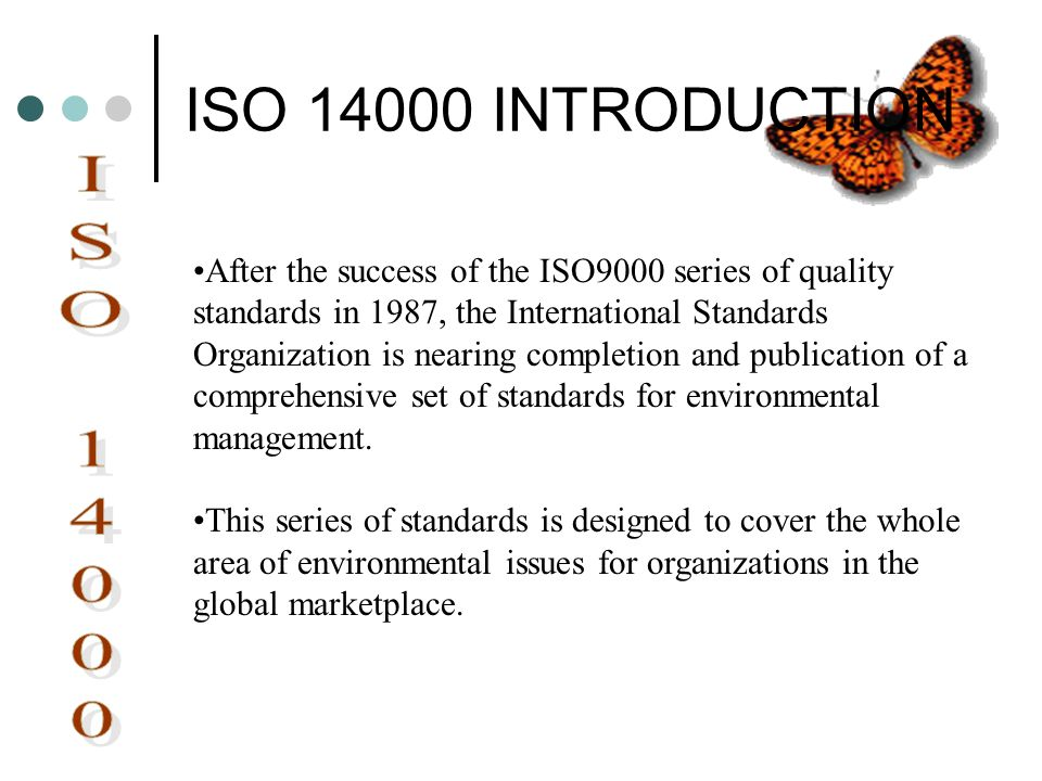 ISO 14000 INTRODUCTION After the success of the ISO9000 series of quality standards in 1987, the International Standards Organization is nearing compl