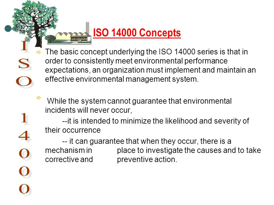 ISO 14000 Concepts The basic concept underlying the ISO 14000 series is that in order to consistently meet environmental performance expectations, an